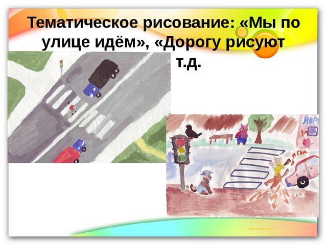 Тематическое рисование: «Мы по улице идём», «Дорогу рисуют дети» т.д.