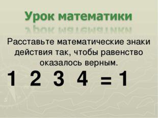 Расставьте математические знаки действия так, чтобы равенство оказалось верны