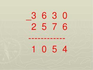 _3 6 3 0 2 5 7 6 ------------ 1 0 5 4