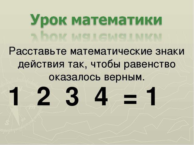 Расставьте математические знаки действия так, чтобы равенство оказалось верны...