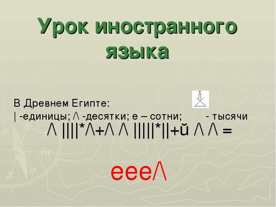 В Древнем Египте: | -единицы; /\ -десятки; e – сотни; - тысячи /\ ||||*/\+/\...