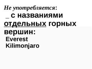 Не употребляется: _ с названиями отдельных горных вершин: Everest Kilimonjaro
