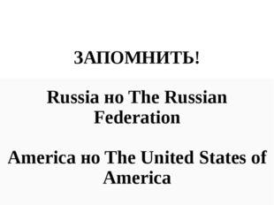 ЗАПОМНИТЬ! Russia но The Russian Federation America но The United States of