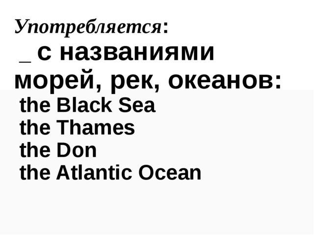 Употребляется: _ с названиями морей, рек, океанов: the Black Sea the Thames t...