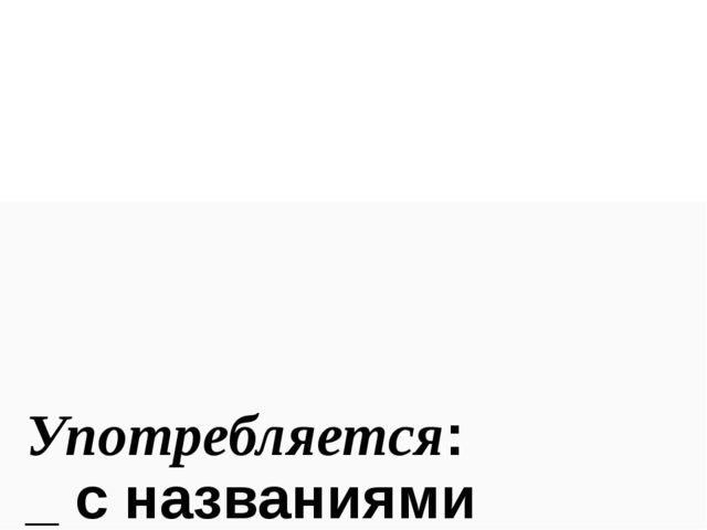Употребляется: _ с названиями следующих стран: the Ukrane the Crimea the Net...