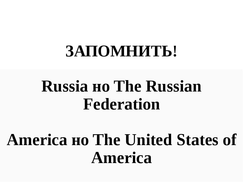ЗАПОМНИТЬ! Russia но The Russian Federation America но The United States of...