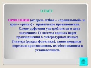 ОТВЕТ ОРФОЭПИЯ (от греч. orthos – «правильный» и epos – «речь») - правильное