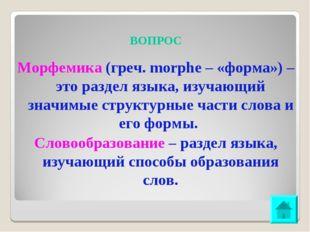 ВОПРОС Морфемика (греч. morphe – «форма») – это раздел языка, изучающий значи