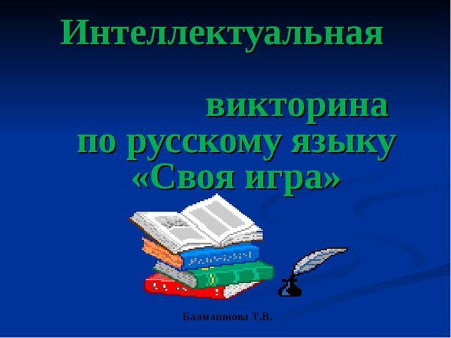 Интеллектуальная викторина по русскому языку «Своя игра» Балмашнова Т.В.