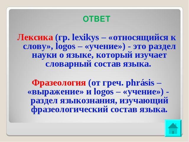 ОТВЕТ Лексика (гр. lexikуs – «относящийся к слову», logos – «учение») - это...