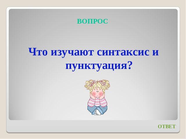 ВОПРОС Что изучают синтаксис и пунктуация? ОТВЕТ