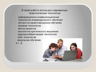 В своей работе использую современные педагогические технологии: информационно