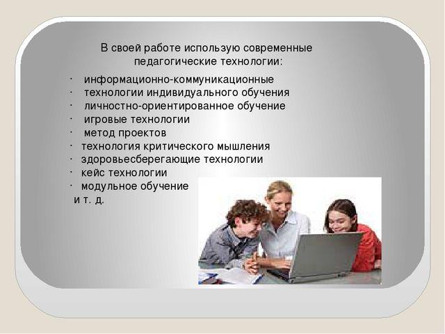В своей работе использую современные педагогические технологии: информационно...