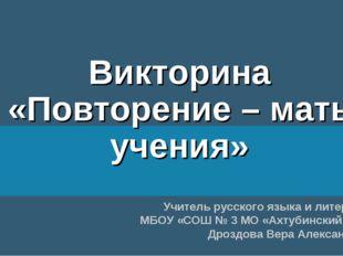 Викторина «Повторение – мать учения» Учитель русского языка и литературы МБОУ