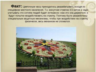 Факт:Цветочные часы приходилось разрабатывать исходя из специфики местного н