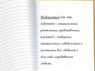 Информация (от лат. Informatio – ознакомление, разъяснение, представление, по