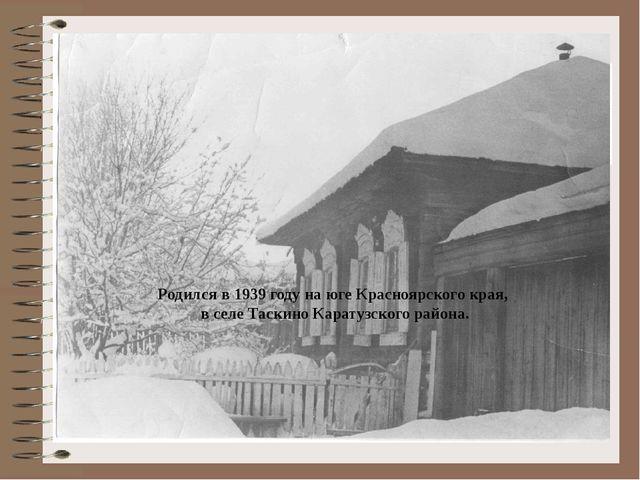 Родился в 1939 году на юге Красноярского края, в селе Таскино Каратузского р...