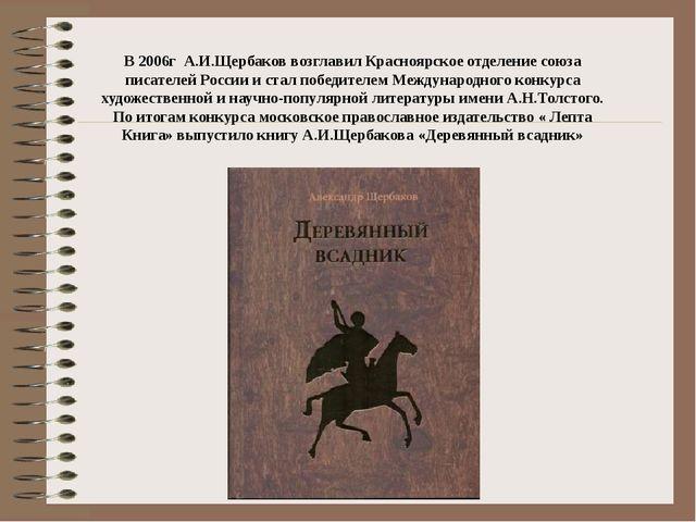 В 2006г А.И.Щербаков возглавил Красноярское отделение союза писателей России...