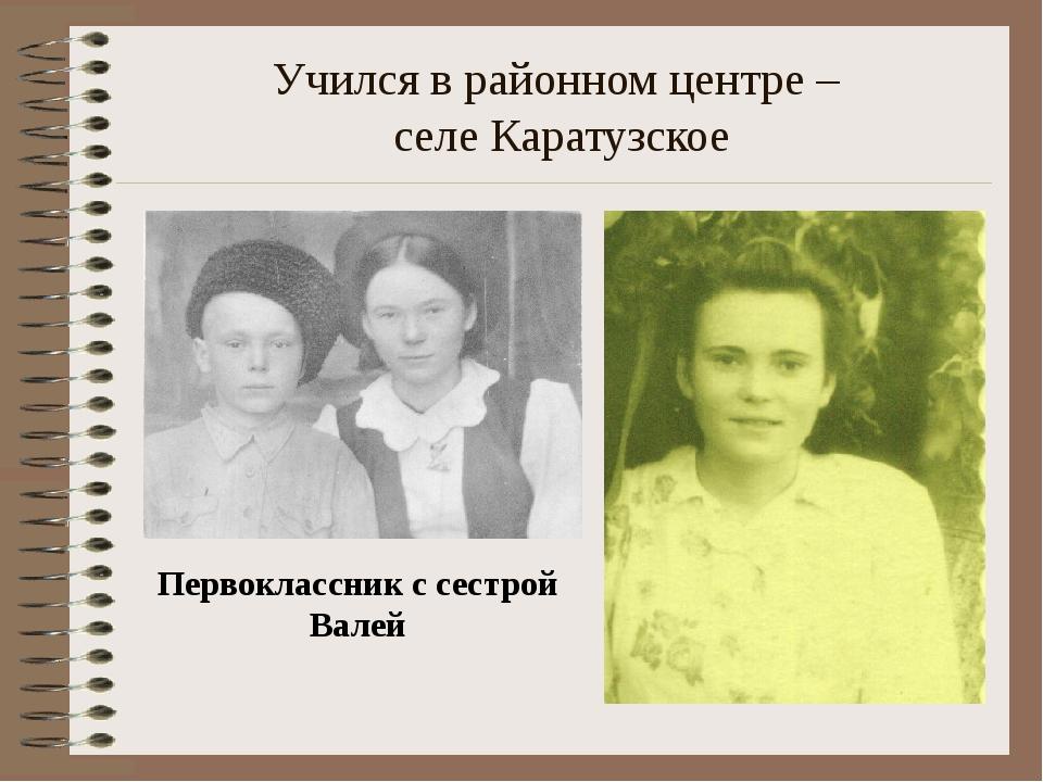 Учился в районном центре – селе Каратузское Первоклассник с сестрой Валей