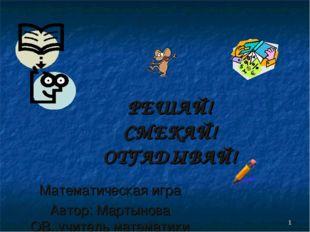 * РЕШАЙ! СМЕКАЙ! ОТГАДЫВАЙ! Математическая игра Автор: Мартынова ОВ.,учитель