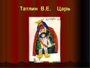 Татлин В.Е. Царь