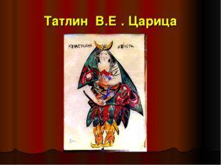 Татлин В.Е . Царица