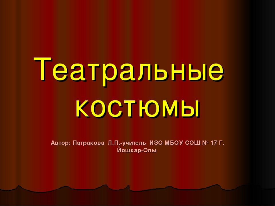 Театральные костюмы Автор: Патракова Л.П.-учитель ИЗО МБОУ СОШ № 17 Г. Йошкар...