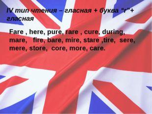 "IVтип чтения – гласная + буква ""r""+ гласная Fare , here, pure, rare , cure,"