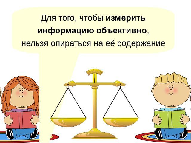 Для того, чтобы измерить информацию объективно, нельзя опираться на её содерж...