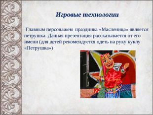 Игровые технологии Главным персонажем праздника «Масленица» является петрушк