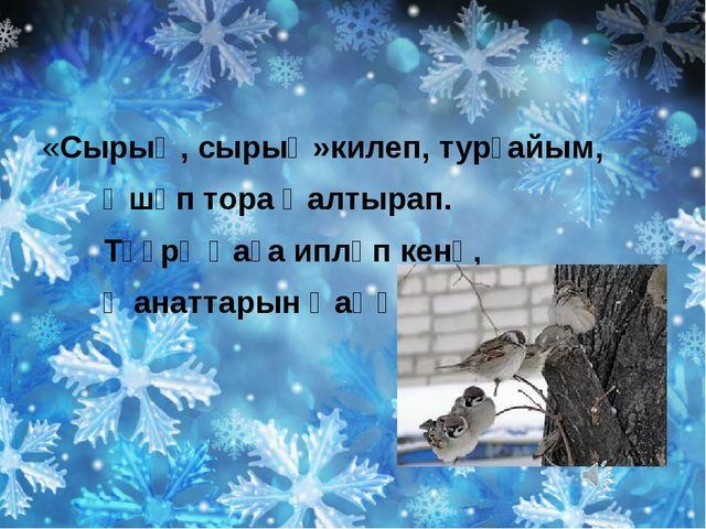 «Сырыҡ, сырыҡ»килеп, турғайым, Өшөп тора ҡалтырап. Тәҙрә ҡаға ипләп кенә, Ҡа...