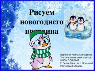 Рисуем новогоднего пингвина Баранник Ирина Алексеевна Учитель начальных класс