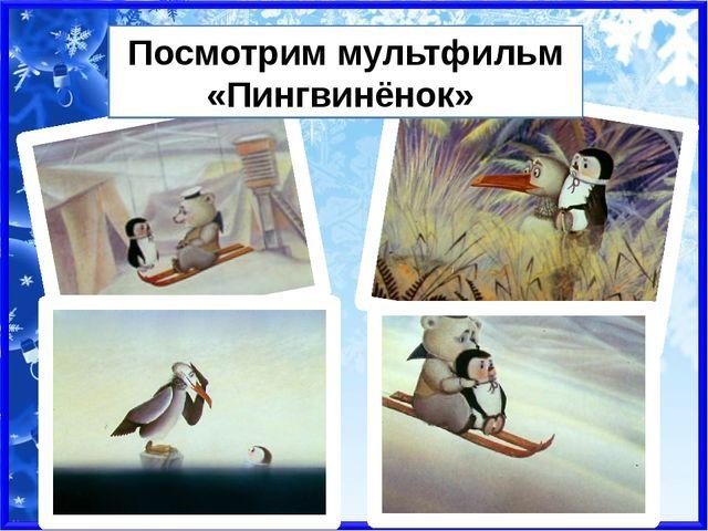 Посмотрим мультфильм «Пингвинёнок»