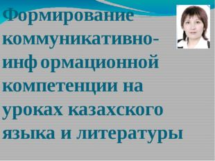 Формирование коммуникативно- информационной компетенции на уроках казахского