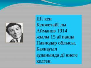 Шәкен Кенжетайұлы Айманов 1914 жылы 15 ақпанда Павлодар облысы, Баянауыл ауд