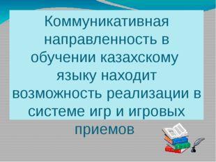 Коммуникативная направленность в обучении казахскому языку находит возможност