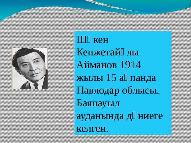 Шәкен Кенжетайұлы Айманов 1914 жылы 15 ақпанда Павлодар облысы, Баянауыл ауд...