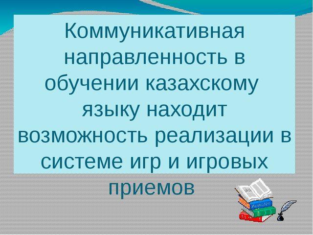 Коммуникативная направленность в обучении казахскому языку находит возможност...
