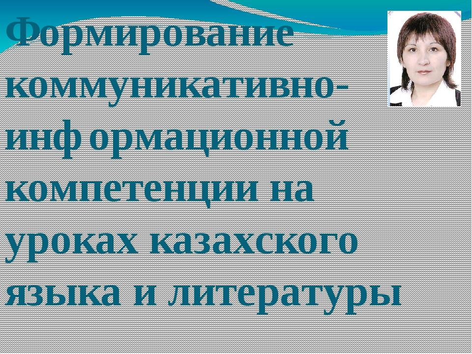 Формирование коммуникативно- информационной компетенции на уроках казахского...