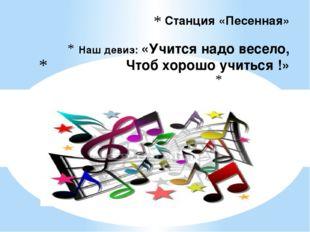 Станция «Песенная» Наш девиз: «Учится надо весело, Чтоб хорошо учиться !»