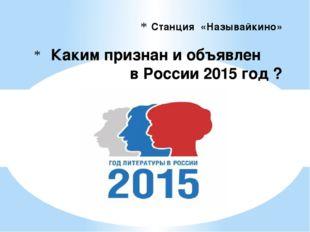 Станция «Называйкино» Каким признан и объявлен в России 2015 год ?