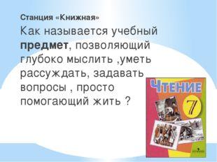_ Станция «Книжная» Как называется учебный предмет, позволяющий глубоко мысли