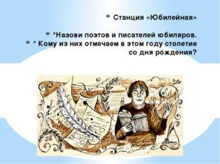 Станция «Юбилейная» *Назови поэтов и писателей юбиляров. * Кому из них отмеча