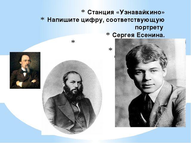 Станция «Узнавайкино» Напишите цифру, соответствующую портрету Сергея Есенина...