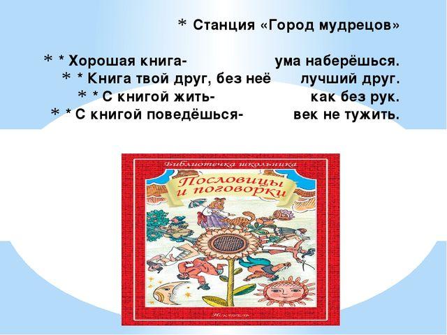 Станция «Город мудрецов» * Хорошая книга- ума наберёшься. * Книга твой друг,...
