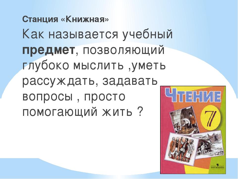 _ Станция «Книжная» Как называется учебный предмет, позволяющий глубоко мысли...