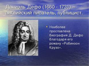 Даниэль Дефо (1660 - 1731) – английский писатель, публицист. Наиболее прослав