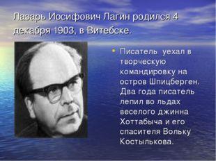 Лазарь Иосифович Лагин родился 4 декабря 1903, в Витебске. Писатель уехал в т