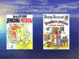 Главный герой его рассказов – Дениска, мальчик с открытым добрым сердцем.