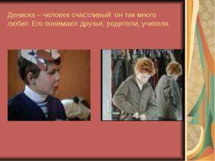 Дениска – человек счастливый: он так много любит. Его понимают друзья, родите